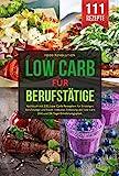 LOW CARB FÜR BERUFSTÄTIGE: Kochbuch mit 111 Low Carb Rezepten für Einsteiger, Berufstätige und...